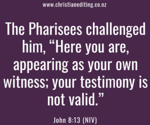 "The Pharisees challenged him, ""Here you are, appearing as your own witness; your testimony is not valid."""